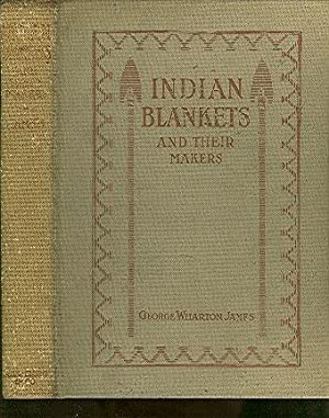 Indian Blankets and Their Makers. With Numerous: James, George Wharton