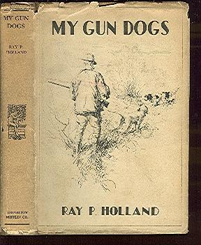 My Gun Dogs by Ray P. Holland Editor of 'Field and Stream' With Illustrations by A. L. ...