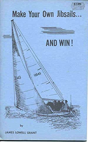 Make Your Own Jibsails. And Win!: Grant, James Lowell,