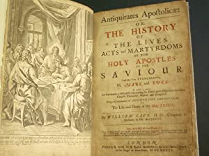 Antiquitates Apostolicae: Or, The History of the Lives, Acts and Martyrdoms of the Holy Apostles ...