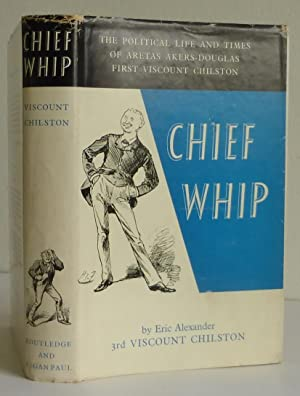 Chief Whip. The Political Life and Times of Aretas Akers-Douglas, 1st Viscount Chilston