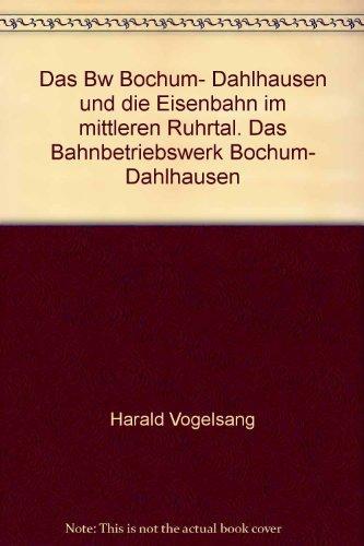 Das Bw Bochum-Dahlhausen und die Eisenbahn im mittleren Ruhrtal. Harald Vogelsang