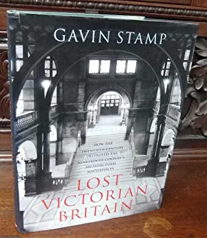 Lost Victorian Britain, (How The Twentieth Century Destroyed The Nineteenth Century's Architectur...