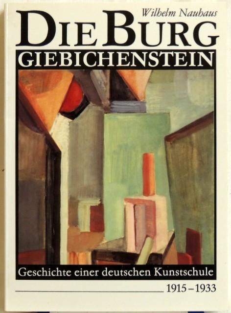 Die Burg Giebichenstein; Geschichte einer deutschen Kunstschule 1915-1933 - Nauhaus, Wilhelm