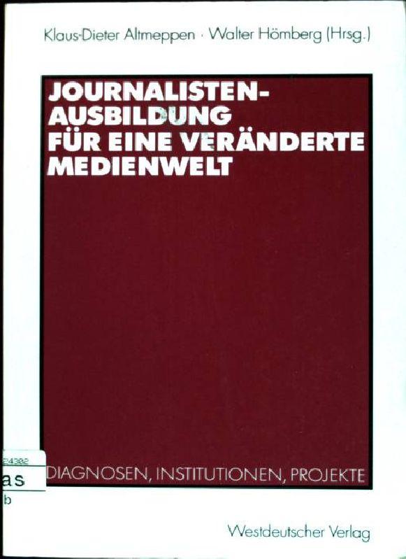 Journalistenausbildung für eine veränderte Medienwelt: Diagnosen, Institutionen,: Altmeppen, Klaus-Dieter und