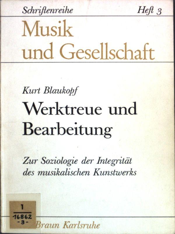 Werktreue und Bearbeitung: Zur Soziologie der Integrität des musikalsichen Kunstwerks; Musik und Gesellschaft, Heft 3;
