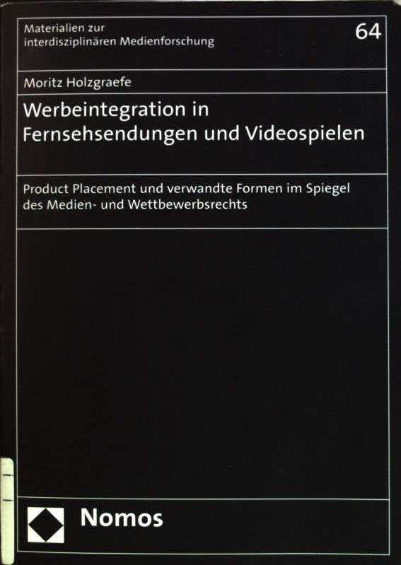 Werbeintegration in Fernsehsendungen und Videospielen: Product-Placement und verwandte Formen im Spiegel des Medien- und Wettbewerbsrechts. Materialien zur interdisziplinären Medienforschung; Bd. 64 - Holzgraefe, Moritz