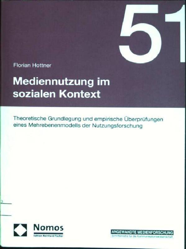 Mediennutzung im sozialen Kontext: theoretische Grundlagen und empirische Überprüfungen eines Mehrebenenmodells der Nutzungsforschung. Angewandte Medienforschung; Bd. 51 - Hottner, Florian