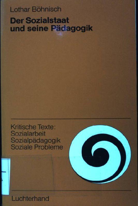 Der Sozialstaat und seine Pädagogik : sozialpolit. Anleitungen zur Sozialarbeit. Kritische Texte: Sozialarbeit, Sozialpädagogik, soziale Probleme - Böhnisch, Lothar