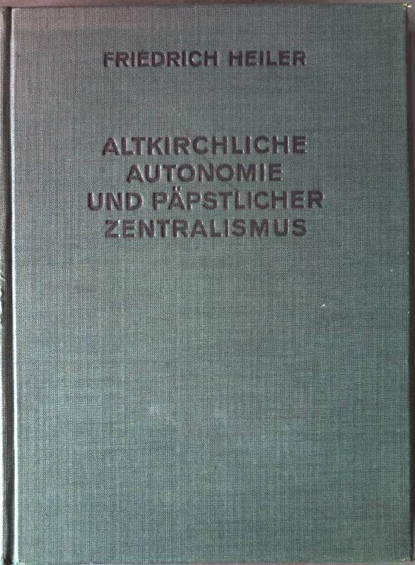 Altkirchliche Autonomie und päpstlicher Zentralismus. Die katholische: Heiler, Friedrich: