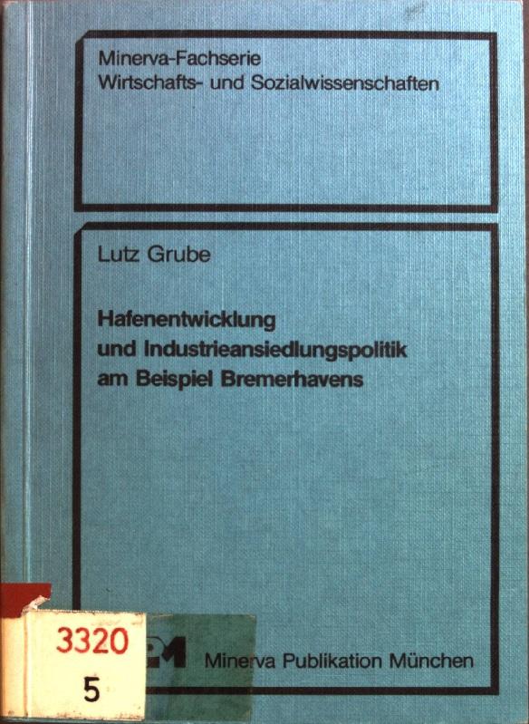 Hafenentwicklung und Industrieansiedlungspolitik am Beispiel Bremerhavens. Minerva-Fachserie Wirtschafts- und Sozialwissenschaften - Grube, Lutz