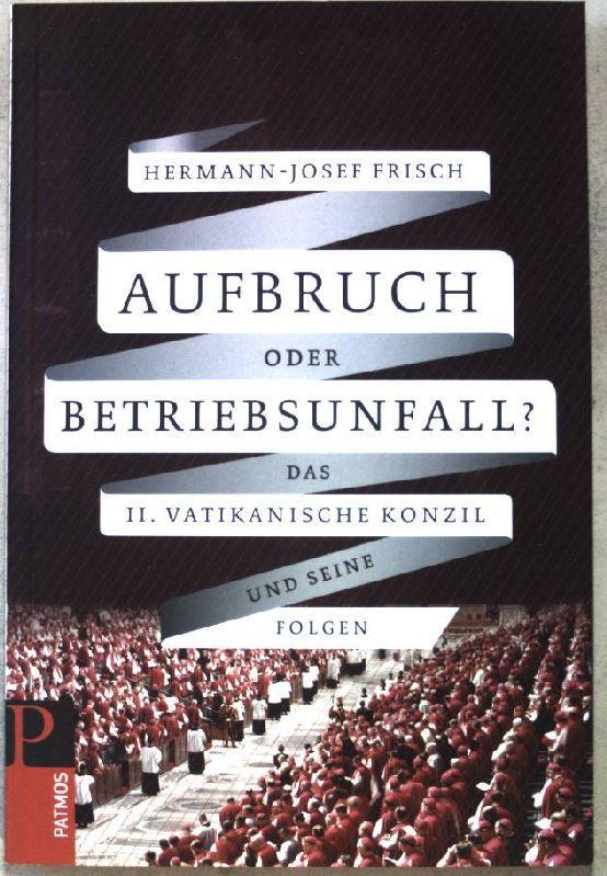 Aufbruch oder Betriebsunfall? : Das II. Vatikanische: Frisch, Hermann-Josef: