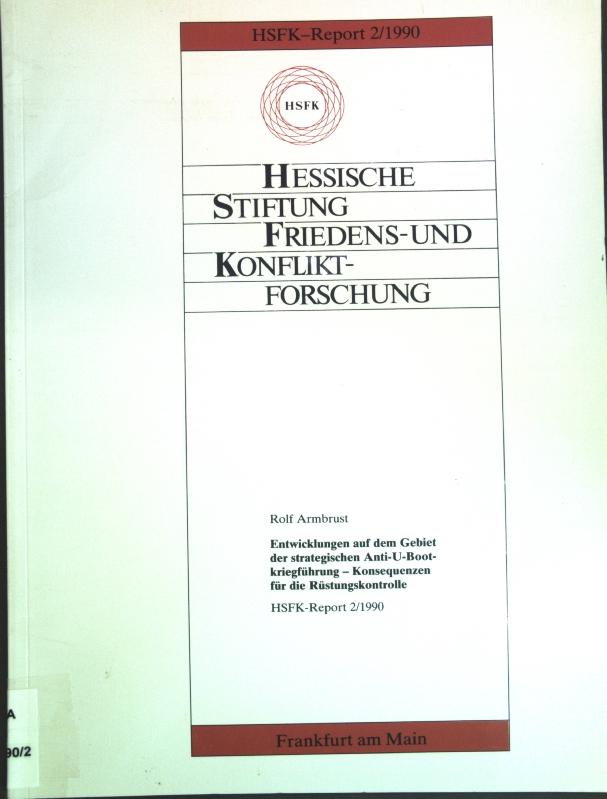 Entwicklungen auf dem Gebiet der strategischen Anti-U-Bootkriegführung : Konsequenzen für die Rüstungskontrolle. Hessische Stiftung Friedens- und Konfliktforschung: HSFK-Report 2/1990; - Armbrust, Rolf