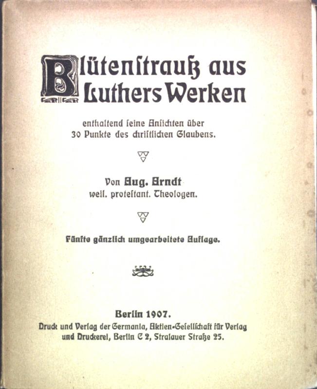 Blütenstrauss aus Luthers Werken enthaltend seine Ansichten: Arndt, Aug.: