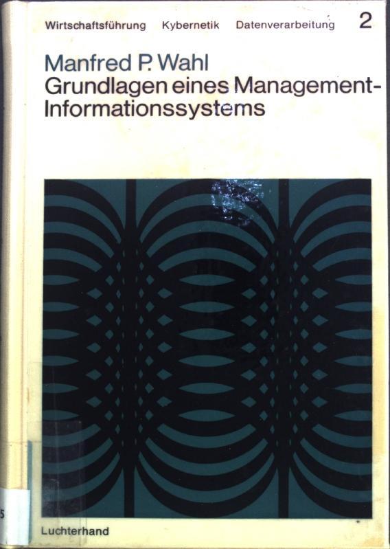 Grundlagen eines Management-Informationssystems; Wirtschaftsführung, Kybernetik, Datenverarbeitung, Band: Wahl, Manfred P.: