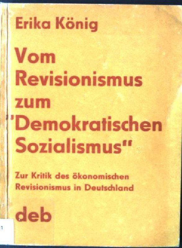 Vom Revisionismus zum demokratischen Sozialismus : zur Kritik d. ökonom. Revisionismus in Deutschland. - König, Erika