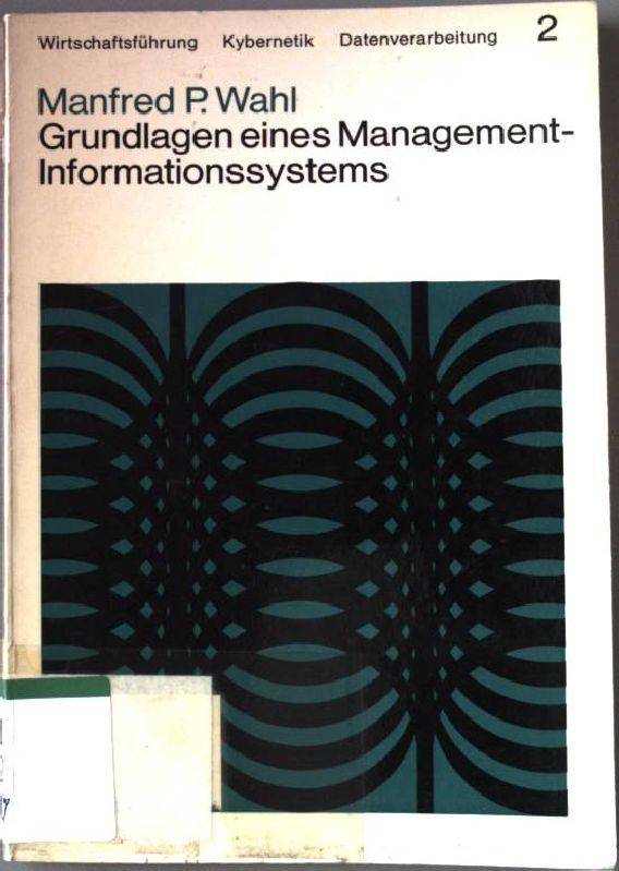 Grundlagen eines Management-Informationssystems. Wirtschaftsführung, Kybernetik, Datenverarbeitung. Band: Wahl, Manfred P.: