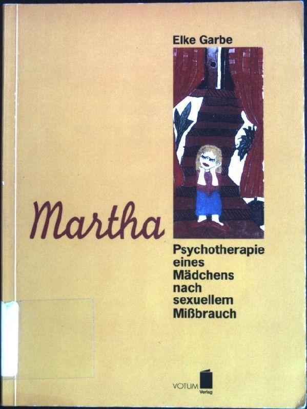 Martha: Psychotherapie eines Mädchens nach sexuellem Missbrauch.: Garbe, Elke (Verfasser):