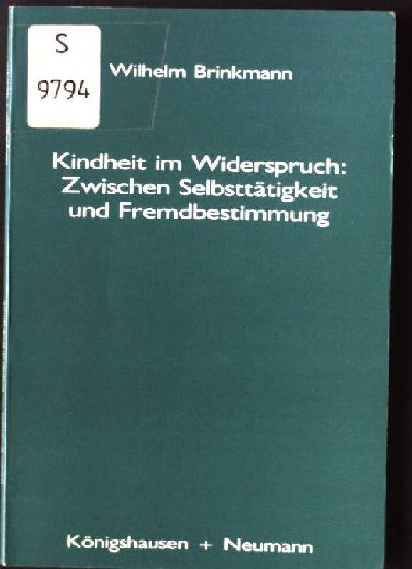 Kindheit im Widerspruch: zwischen Selbsttätigkeit und Fremdbestimmung: Brinkmann, Wilhelm: