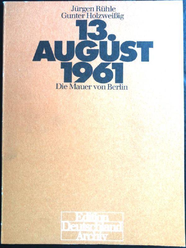 13. August 1961: Die Mauer von Berlin.: Rühle, Jürgen (Verfasser),