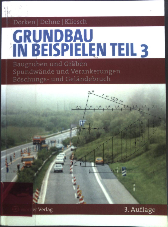 Grundbau in Beispielen Teil 3; Baugruben und Gräben, Spundwände und Verankerungen, Böschungs- und Geländebruch. - Dörken, Wolfram