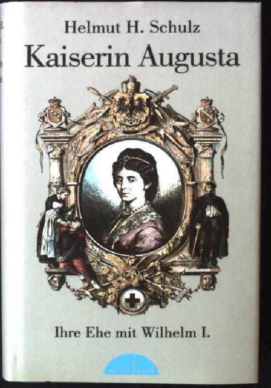 Kaiserin Augusta : ihre Ehe mit Wilhelm I. - Schulz, Helmut