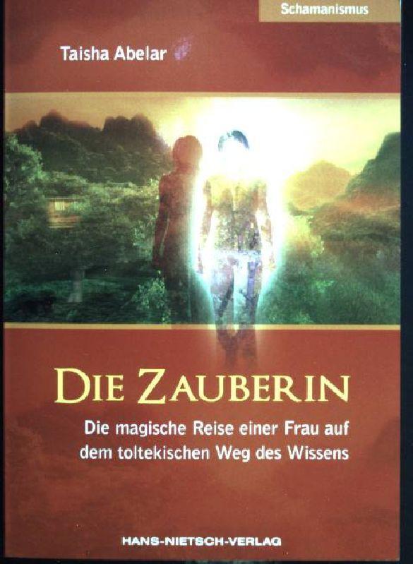 Die Zauberin : die magische Reise einer: Abelar, Taisha: