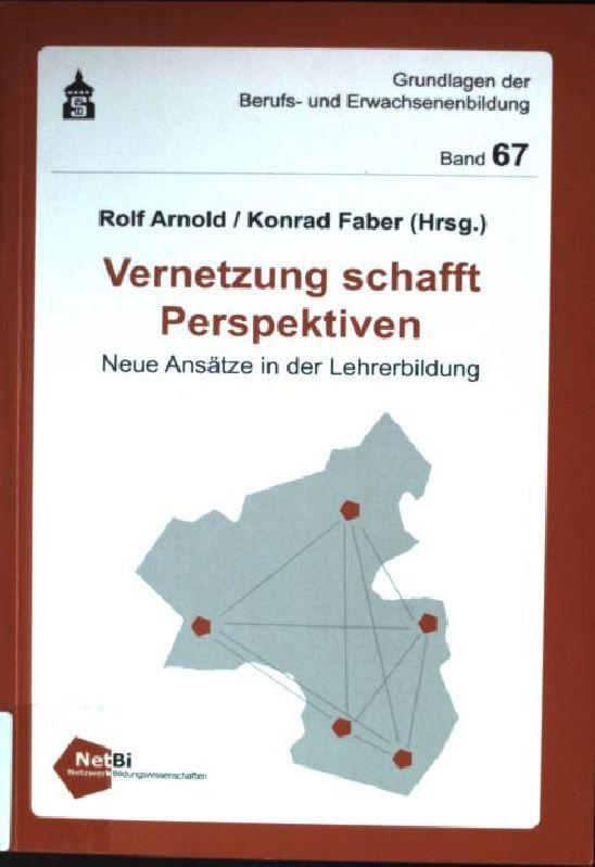 Vernetzung schafft Perspektiven : neue Ansätze in der Lehrerbildung. Grundlagen der Berufs- und Erwachsenenbildung ; Bd. 67 - Arnold, Rolf und Konrad Faber