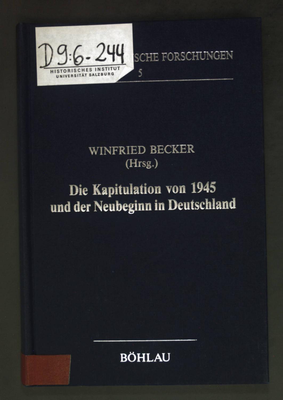 Die Kapitulation von 1945 und der Neubeginn in Deutschland : Symposion an d. Univ. Passau, 30. - 31.10.1985. Passauer historische Forschungen ; Bd. 5 - Becker, Winfried