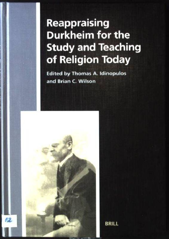 Reappraising Durkheim for the Study and Teaching of Religion Today Numen Book Series, Studies in the History of Religions, Volume XCII - Idinopulos, Thoms A. and Brian C. Wilson