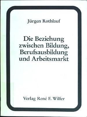 Die Beziehungen zwischen Bildung, Berufsausbildung und Arbeitsmarkt: Rothlauf, Jürgen: