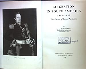 Liberation in South America 1806-1827: the Career: Humphreys, R.A.: