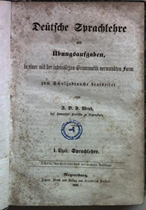Deütsche Sprachlehre mit Übungsaufgaben, in einer mit der lateinischen Grammatik verwandten Form ...