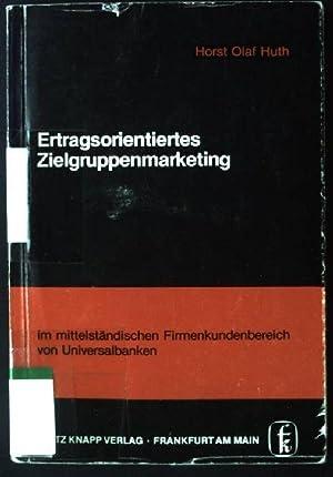 Ertragsorientiertes Zielgruppenmarketing im mittelständischen Firmenkundenbereich von Universalbanken.: Huth, Horst Olaf: