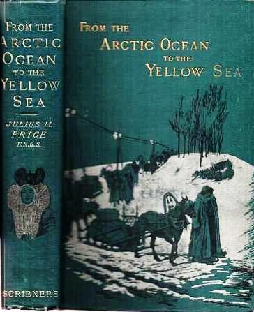 FROM THE ARCTIC OCEAN TO THE YELLOW SEA: The Narrative of a Journey, in 1890 and 1891, across Siberia, Mongolia, the Gobi Desert, and North China.; W