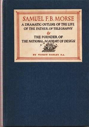 SAMUEL F.B. MORSE: A DRAMATIC OUTLINE OF THE LIFE OF THE FATHER OF TELEGRAPHY & THE FOUNDER OF TH...