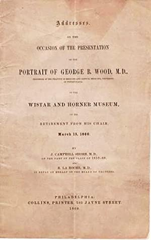 ADDRESSES ON THE OCCASION OF THE PRESENTATION OF THE PORTRAIT OF GEORGE B. WOOD, M.D. . TO THE WI...