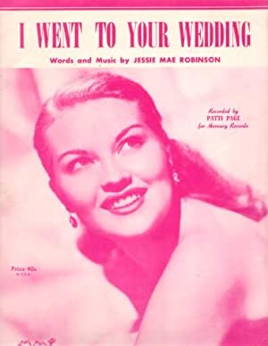I WENT TO YOUR WEDDING. Words and Music by Jessie Mae Robinson. Recorded by Patti Page for Mercur...