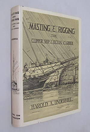 Masting and Rigging: The Clipper Ship and: Underhill, Harold A.
