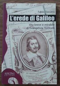 L' Erede Di Galileo. Vita Breve E Mirabile Di Evangelista Torricelli - Fabio Toscano