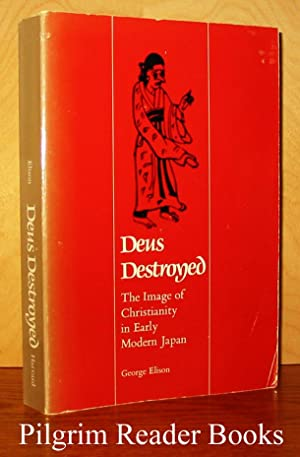 Deus Destroyed: The Image of Christianity in Early Modern Japan.: Elison, George.