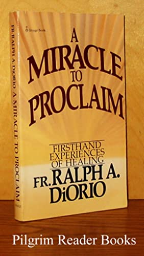 A Miracle to Proclaim: Firsthand Experiences of: DiOrio, Fr. Ralph
