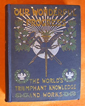 Our Wonderful Progress: The World's Triumphant Knowledge and Works: a Vast Treasury and Compendiu...