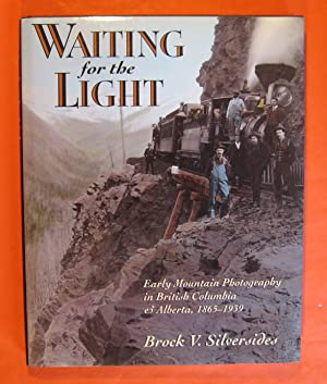 Waiting for the Light: Early Mountain Photography in British Columbia and Alberta, 1865-1939