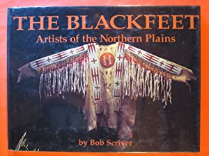 Blackfeet: Artists of the Northern Plains : The Scriver Collection of Blackfeet Indian Artifacts ...