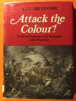 Attack the Colour: The Royal Dragoons in the Peninsula and at Waterloo