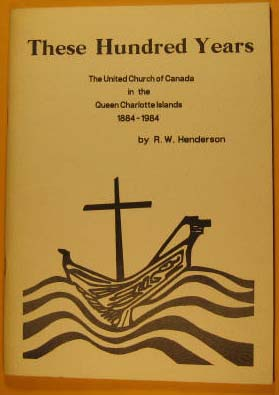 These Hundred Years, the United Church of Canada in the Queen Charolette Islands, 1884 -- 1984