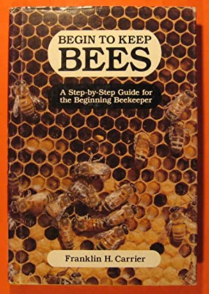 Begin to Keep Bees: A Step-by-Step Guide for the Beginning Beekeeper