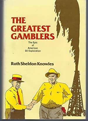 The Greatest Gamblers: The Epic of American Oil Exploration: Knowles, Ruth Sheldon