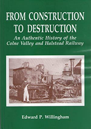 From Construction to Destruction - An Authentic History of the Colne Valley and Halstead Railway